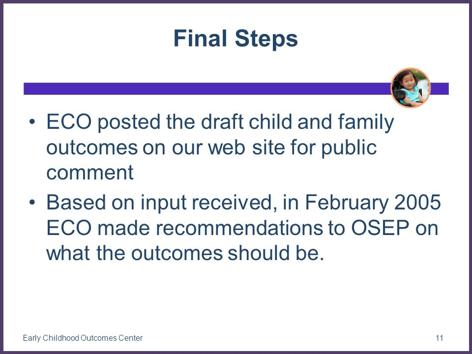Final Steps ECO posted the draft child and family outcomes on our web site for public comment Based on input received, in February 2005 ECO made recommendations to OSEP on what the outcomes should be.