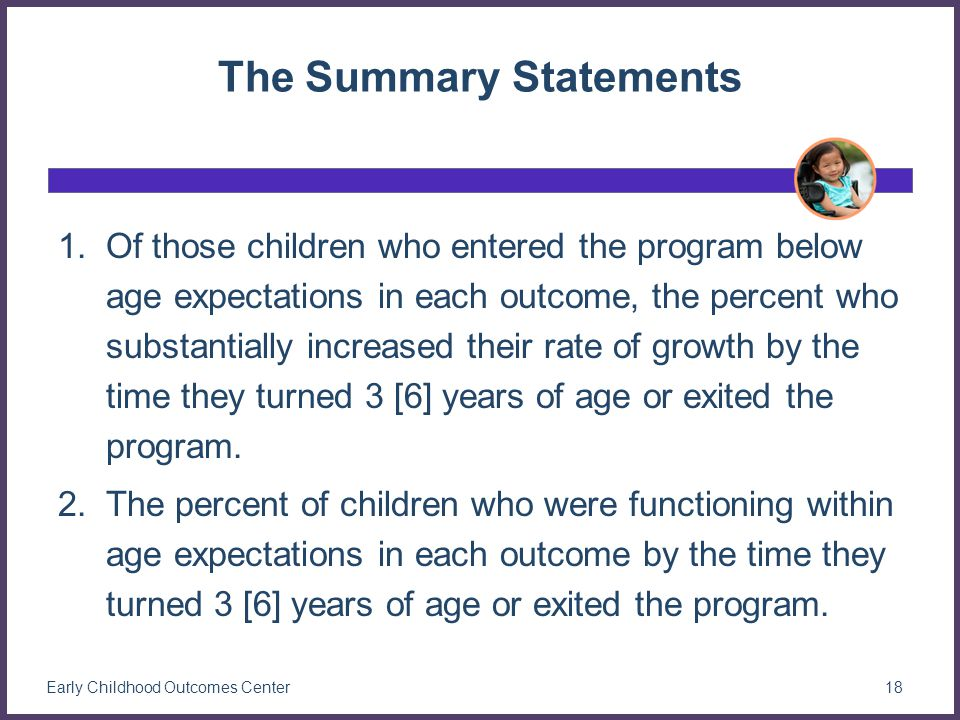 The Summary Statements 1.Of those children who entered the program below age expectations in each outcome, the percent who substantially increased their rate of growth by the time they turned 3 [6] years of age or exited the program.