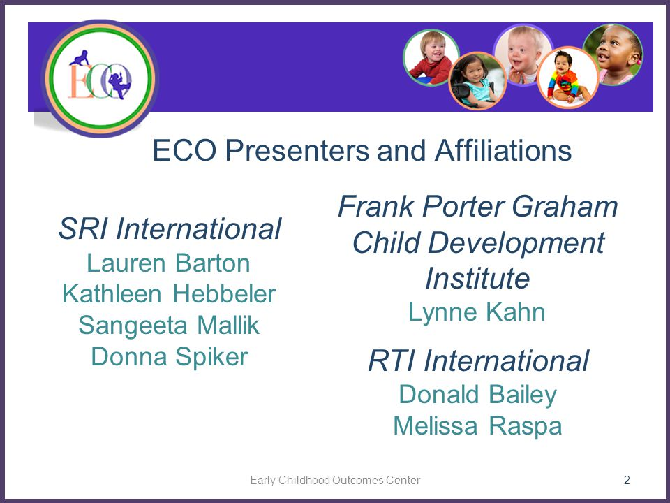 Three Child Outcomes  Positive social emotional skills (including positive social relationships)  Acquisition and use of knowledge and skills (including early language/ communication [and early literacy])  Use of appropriate behaviors to meet their needs 13 Early Childhood Outcomes Center