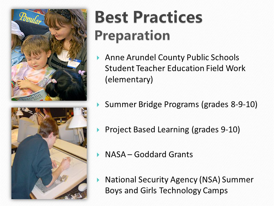  Anne Arundel County Public Schools Student Teacher Education Field Work (elementary)  Summer Bridge Programs (grades 8-9-10)  Project Based Learning (grades 9-10)  NASA – Goddard Grants  National Security Agency (NSA) Summer Boys and Girls Technology Camps