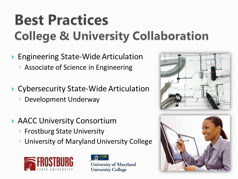  Engineering State-Wide Articulation ◦ Associate of Science in Engineering  Cybersecurity State-Wide Articulation ◦ Development Underway  AACC University Consortium ◦ Frostburg State University ◦ University of Maryland University College