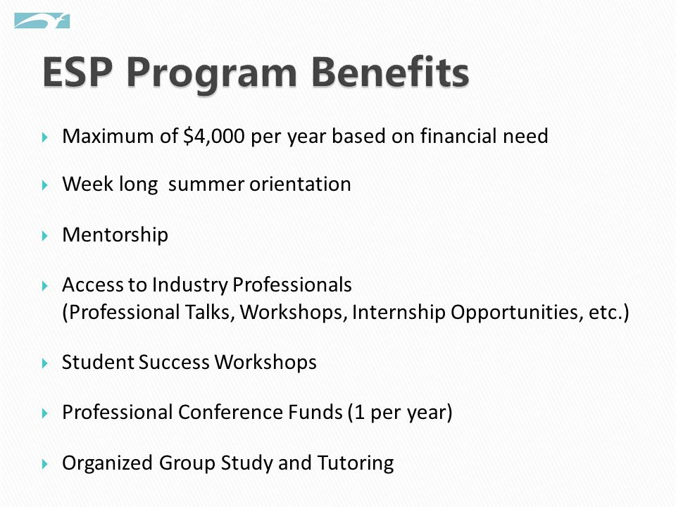  Maximum of $4,000 per year based on financial need  Week long summer orientation  Mentorship  Access to Industry Professionals (Professional Talks, Workshops, Internship Opportunities, etc.)  Student Success Workshops  Professional Conference Funds (1 per year)  Organized Group Study and Tutoring