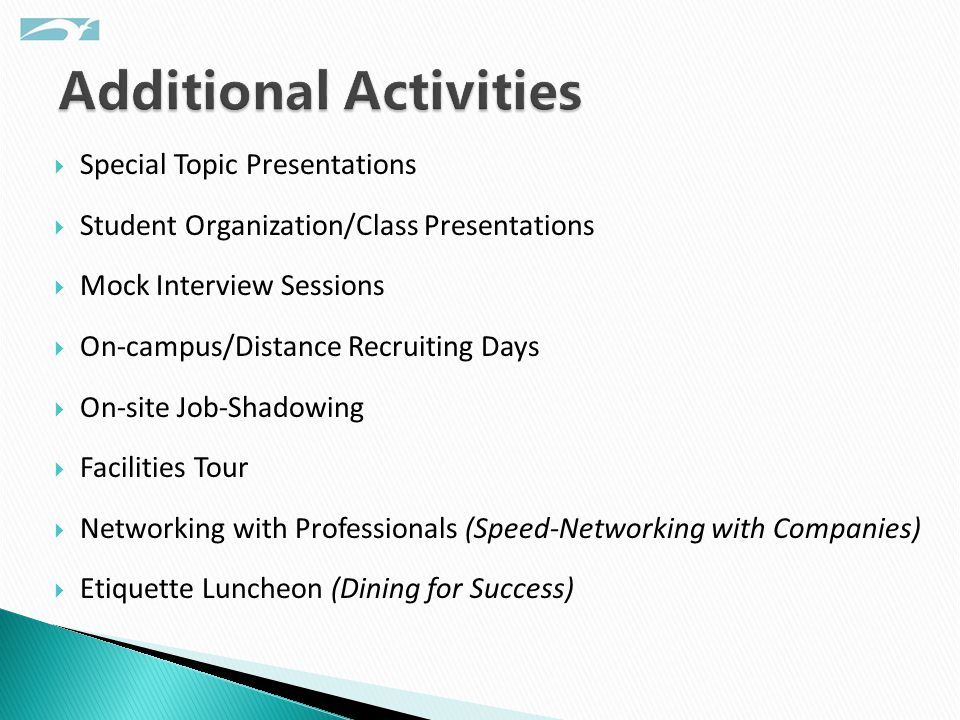  Special Topic Presentations  Student Organization/Class Presentations  Mock Interview Sessions  On-campus/Distance Recruiting Days  On-site Job-Shadowing  Facilities Tour  Networking with Professionals (Speed-Networking with Companies)  Etiquette Luncheon (Dining for Success)