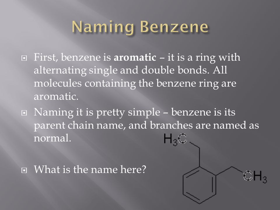  First, benzene is aromatic – it is a ring with alternating single and double bonds.