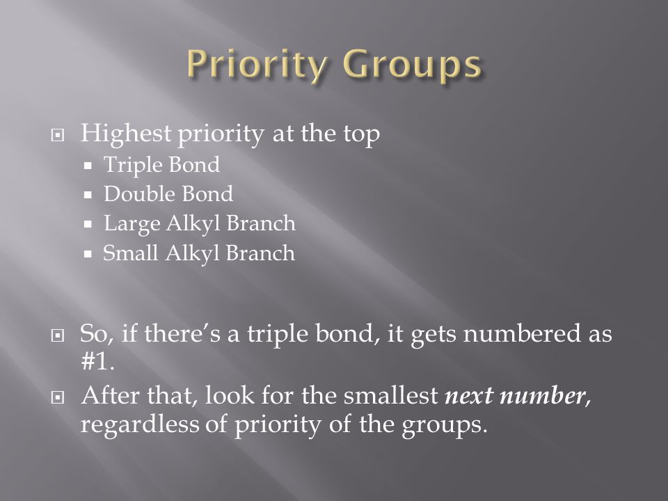  Highest priority at the top  Triple Bond  Double Bond  Large Alkyl Branch  Small Alkyl Branch  So, if there's a triple bond, it gets numbered as #1.