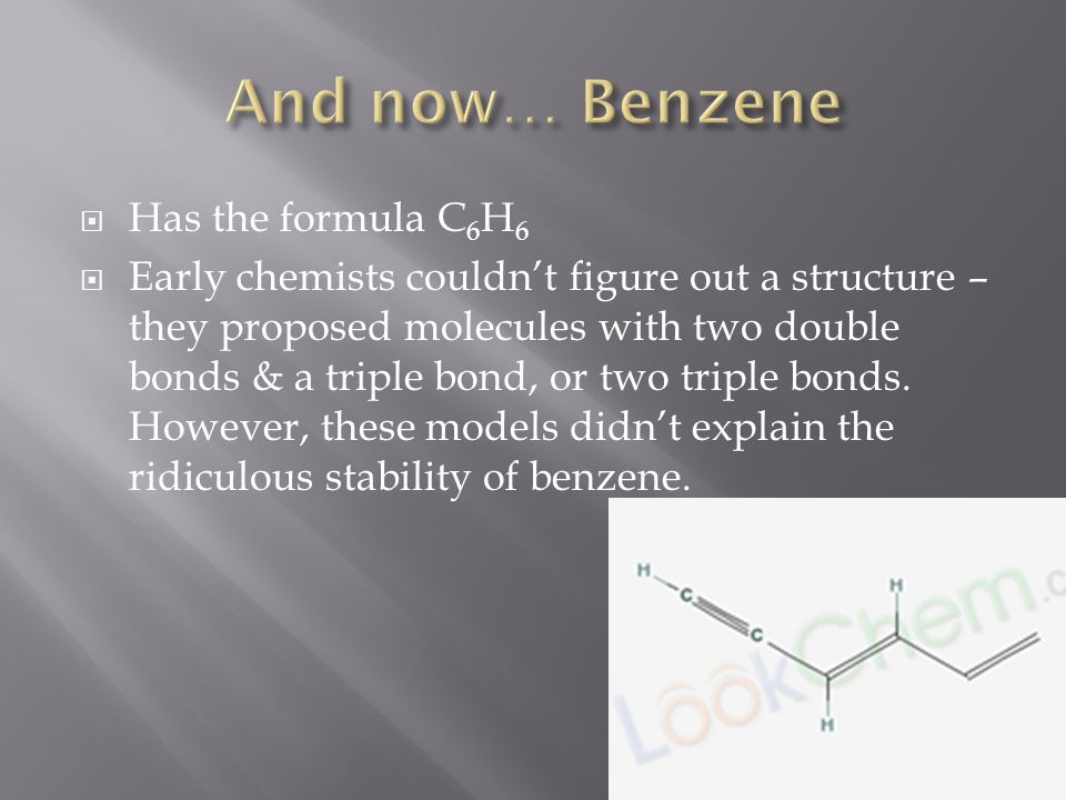  Has the formula C 6 H 6  Early chemists couldn't figure out a structure – they proposed molecules with two double bonds & a triple bond, or two triple bonds.