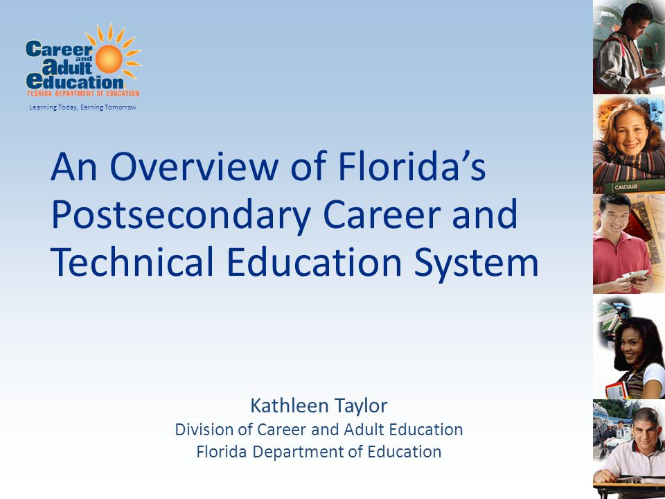 An Overview of Florida's Postsecondary Career and Technical Education System Learning Today, Earning Tomorrow Kathleen Taylor Division of Career and A