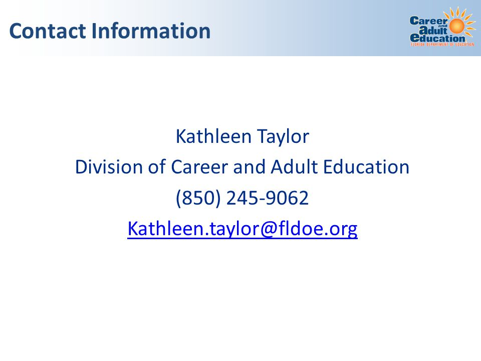 Kathleen Taylor Division of Career and Adult Education (850) 245-9062 Kathleen.taylor@fldoe.org Contact Information