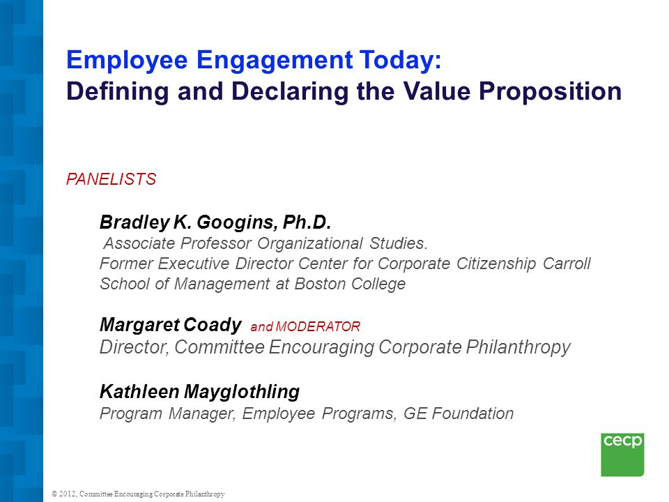 © 2012, Committee Encouraging Corporate Philanthropy Employee Engagement Today: Defining and Declaring the Value Proposition PANELISTS Bradley K.