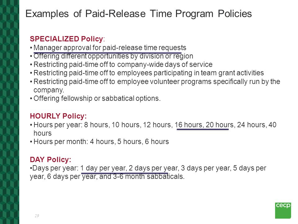 29 Examples of Paid-Release Time Program Policies SPECIALIZED Policy: Manager approval for paid-release time requests Offering different opportunities by division or region Restricting paid-time off to company-wide days of service Restricting paid-time off to employees participating in team grant activities Restricting paid-time off to employee volunteer programs specifically run by the company.
