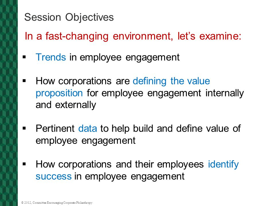 © 2012, Committee Encouraging Corporate Philanthropy Session Objectives  Trends in employee engagement  How corporations are defining the value proposition for employee engagement internally and externally  Pertinent data to help build and define value of employee engagement  How corporations and their employees identify success in employee engagement In a fast-changing environment, let's examine: