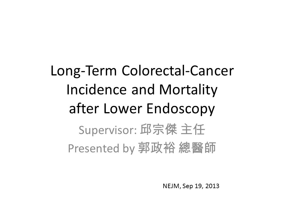 Long-Term Colorectal-Cancer Incidence and Mortality after Lower Endoscopy Supervisor: 邱宗傑 主任 Presented by 郭政裕 總醫師 NEJM, Sep 19, 2013