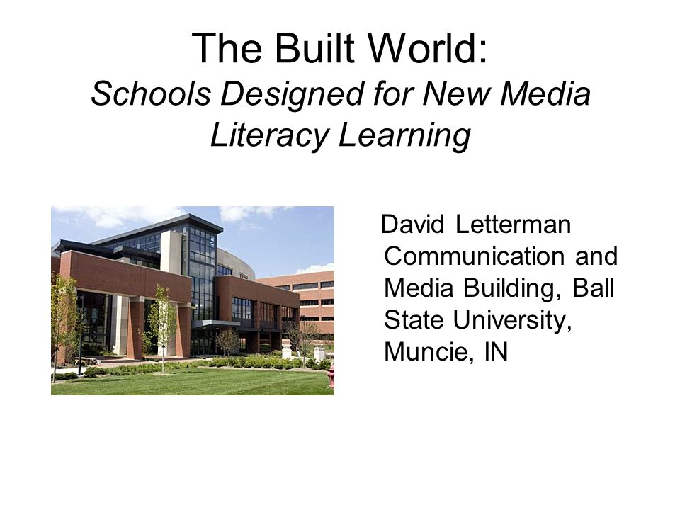 The Built World: Schools Designed for New Media Literacy Learning David Letterman Communication and Media Building, Ball State University, Muncie, IN