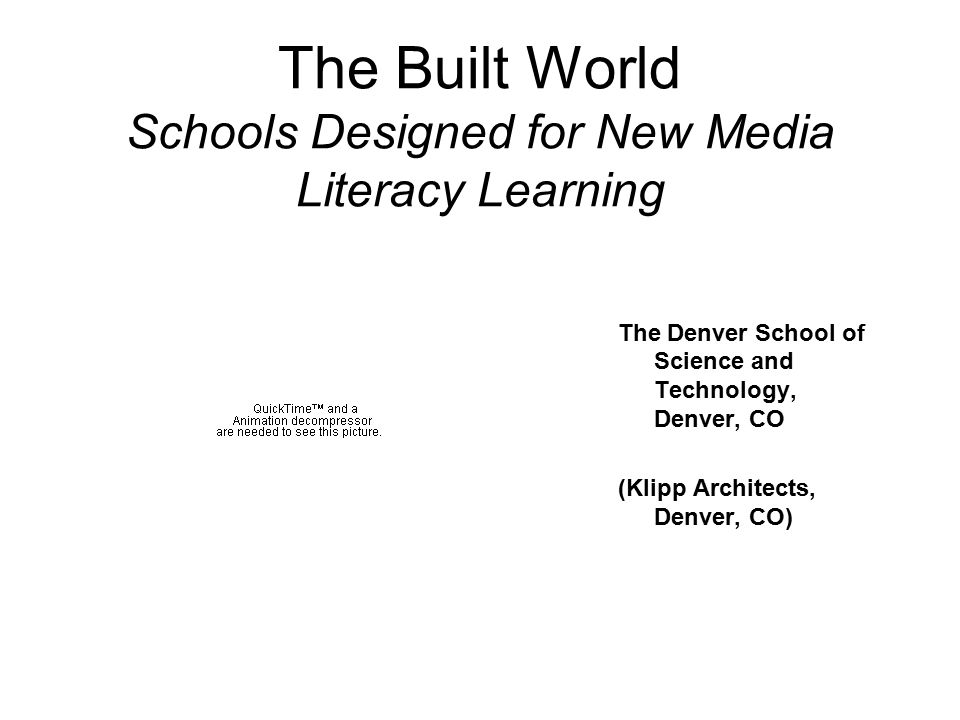 The Built World Schools Designed for New Media Literacy Learning The Denver School of Science and Technology, Denver, CO (Klipp Architects, Denver, CO)