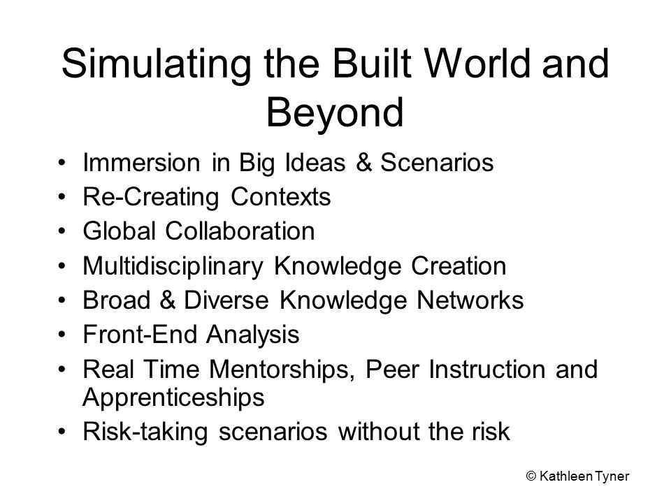 Simulating the Built World and Beyond Immersion in Big Ideas & Scenarios Re-Creating Contexts Global Collaboration Multidisciplinary Knowledge Creation Broad & Diverse Knowledge Networks Front-End Analysis Real Time Mentorships, Peer Instruction and Apprenticeships Risk-taking scenarios without the risk © Kathleen Tyner