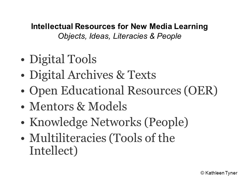 Intellectual Resources for New Media Learning Objects, Ideas, Literacies & People Digital Tools Digital Archives & Texts Open Educational Resources (OER) Mentors & Models Knowledge Networks (People) Multiliteracies (Tools of the Intellect) © Kathleen Tyner