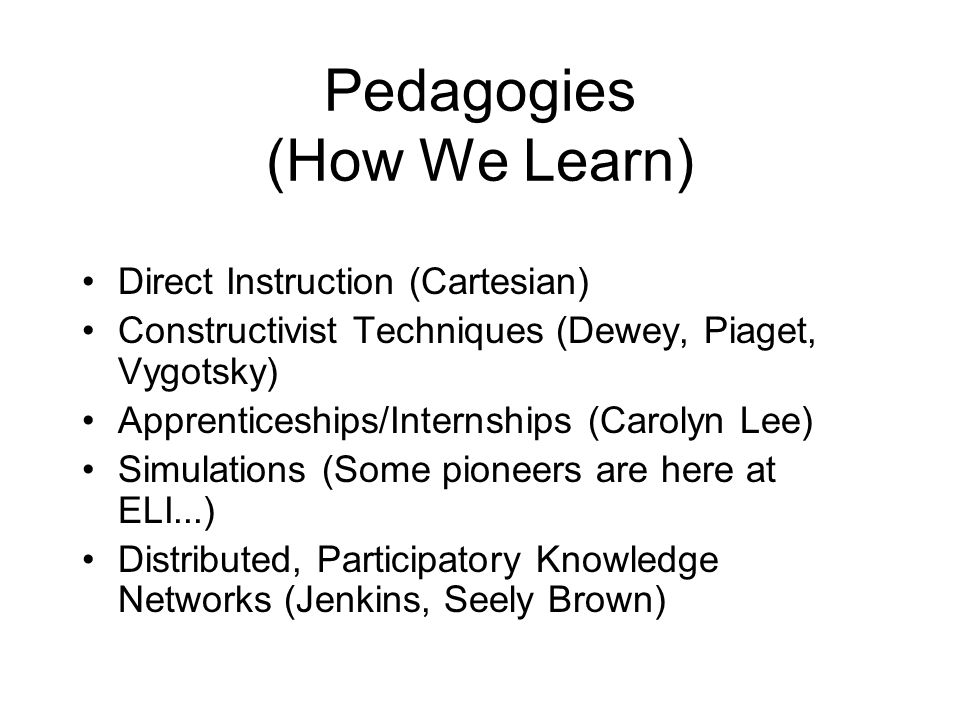 Pedagogies (How We Learn) Direct Instruction (Cartesian) Constructivist Techniques (Dewey, Piaget, Vygotsky) Apprenticeships/Internships (Carolyn Lee) Simulations (Some pioneers are here at ELI...) Distributed, Participatory Knowledge Networks (Jenkins, Seely Brown)