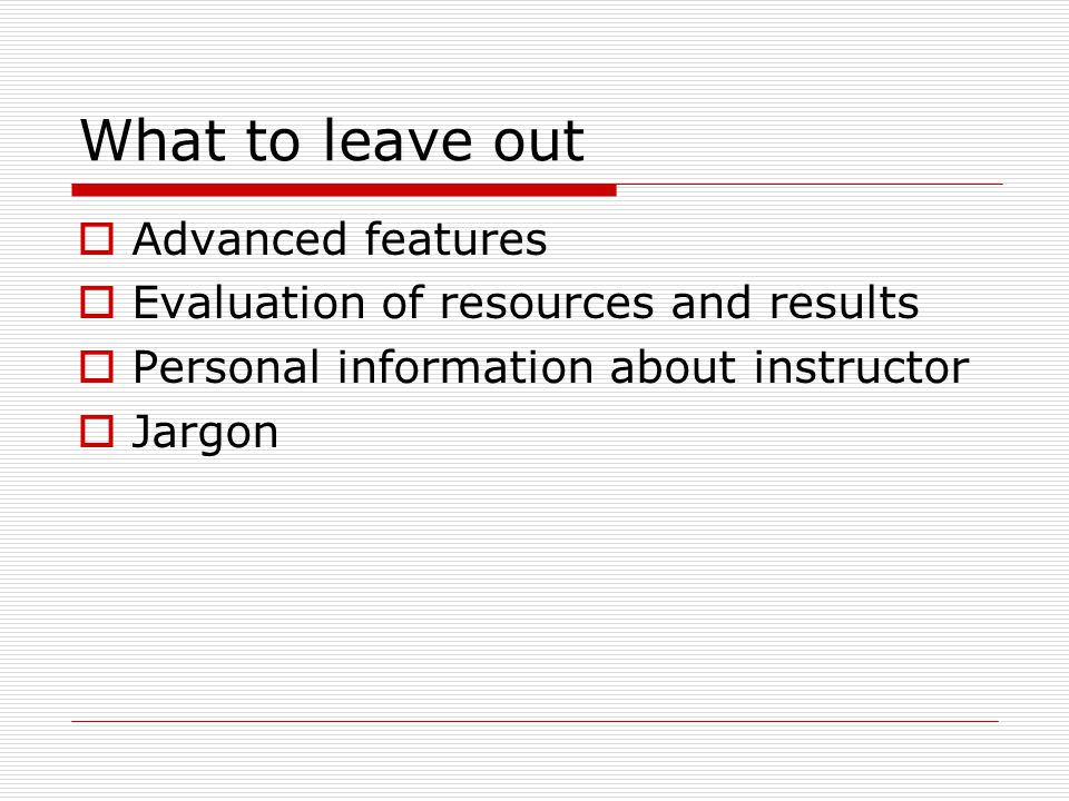 What to leave out  Advanced features  Evaluation of resources and results  Personal information about instructor  Jargon