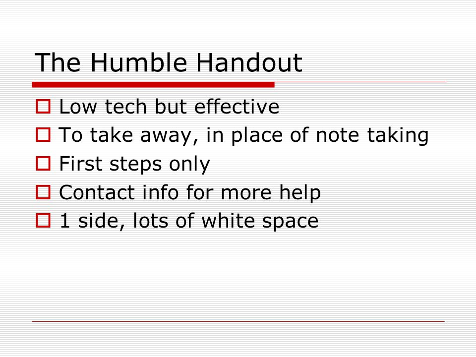 The Humble Handout  Low tech but effective  To take away, in place of note taking  First steps only  Contact info for more help  1 side, lots of white space