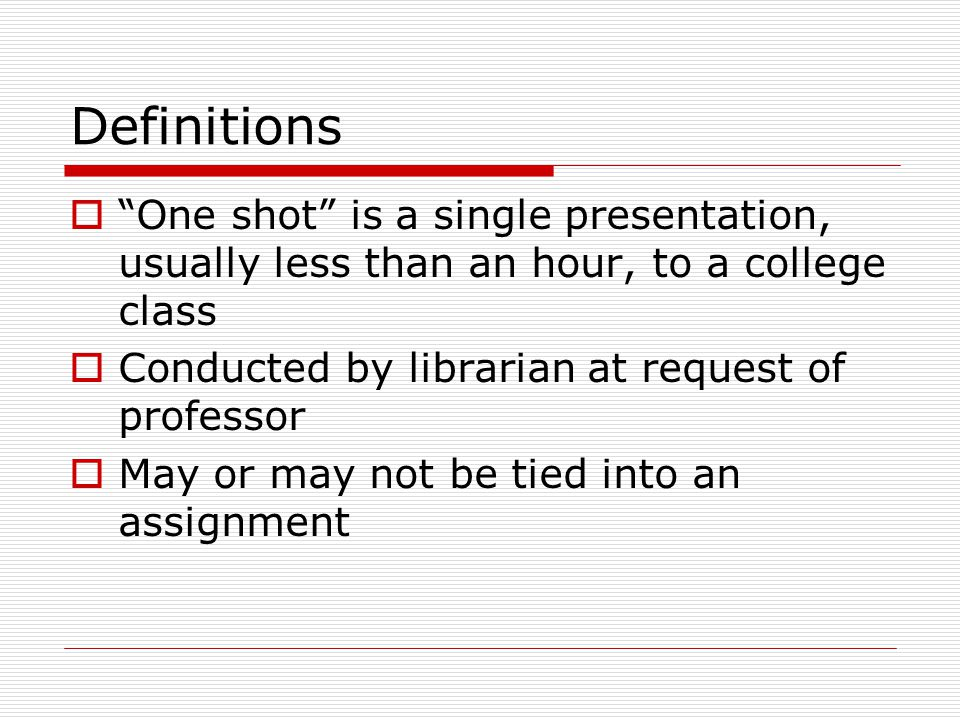 Definitions  One shot is a single presentation, usually less than an hour, to a college class  Conducted by librarian at request of professor  May or may not be tied into an assignment