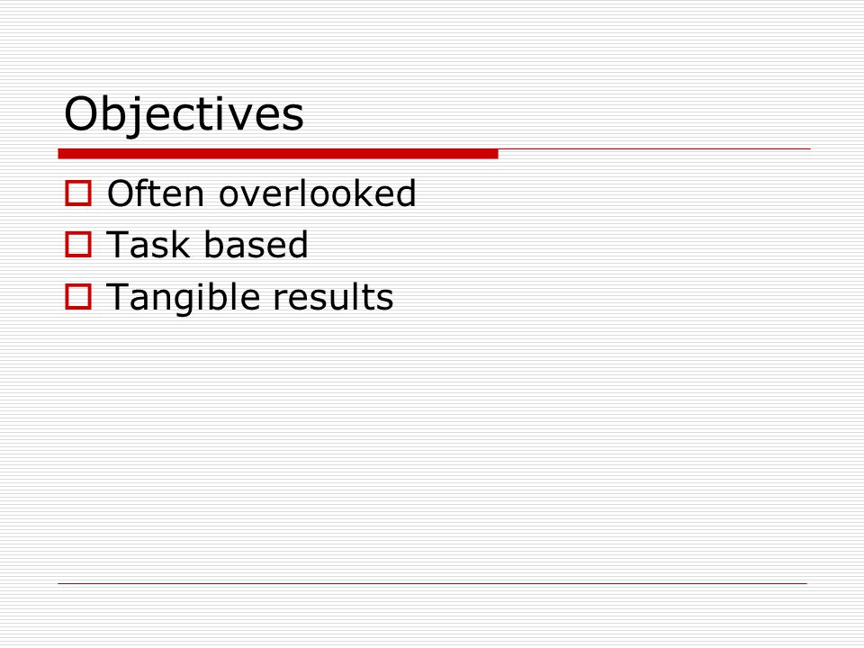 Objectives  Often overlooked  Task based  Tangible results