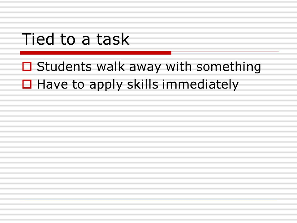 Tied to a task  Students walk away with something  Have to apply skills immediately