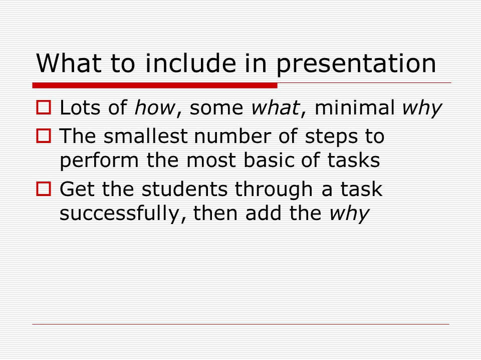 What to include in presentation  Lots of how, some what, minimal why  The smallest number of steps to perform the most basic of tasks  Get the students through a task successfully, then add the why