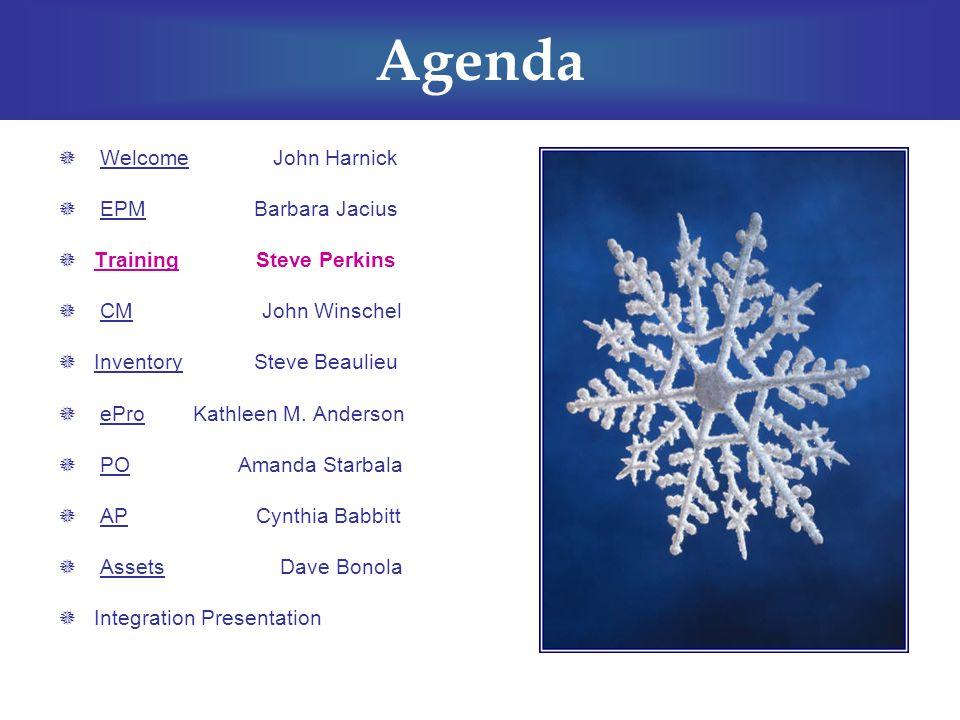 Agenda  Welcome John Harnick  EPM Barbara Jacius  Training Steve Perkins  CM John Winschel  Inventory Steve Beaulieu  ePro Kathleen M.