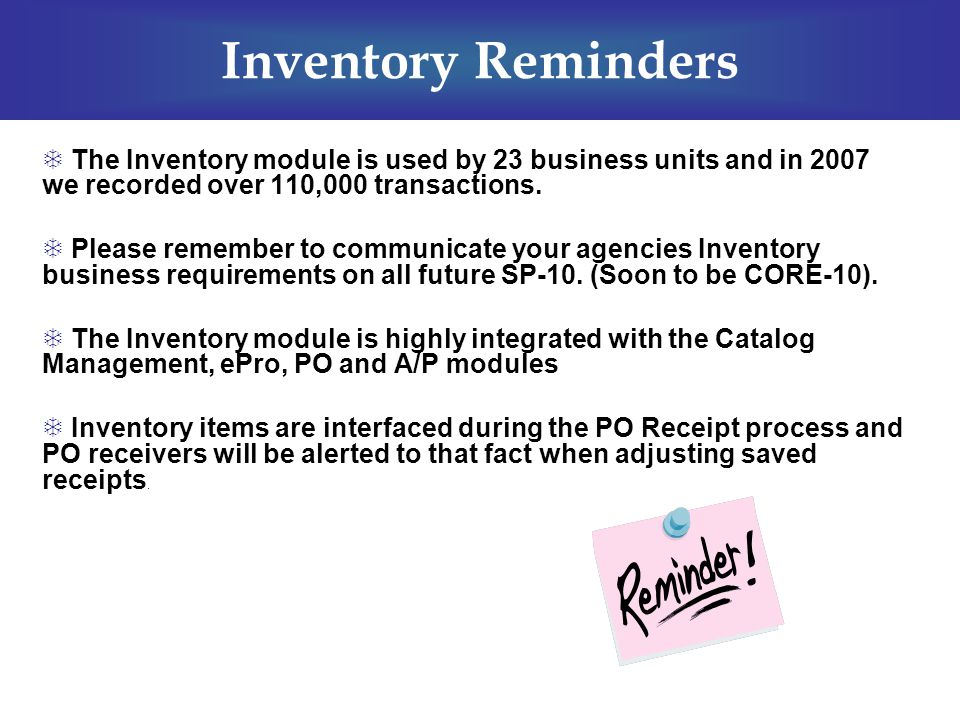  The Inventory module is used by 23 business units and in 2007 we recorded over 110,000 transactions.  Please remember to communicate your agencies