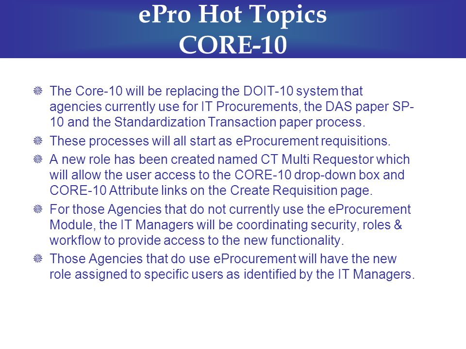 ePro Hot Topics CORE-10  The Core-10 will be replacing the DOIT-10 system that agencies currently use for IT Procurements, the DAS paper SP- 10 and the Standardization Transaction paper process.