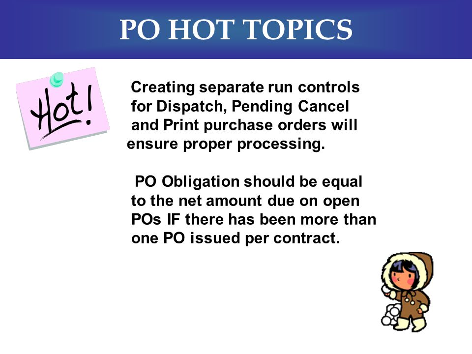 PO HOT TOPICS  Creating separate run controls for Dispatch, Pending Cancel and Print purchase orders will ensure proper processing.  PO Obligation