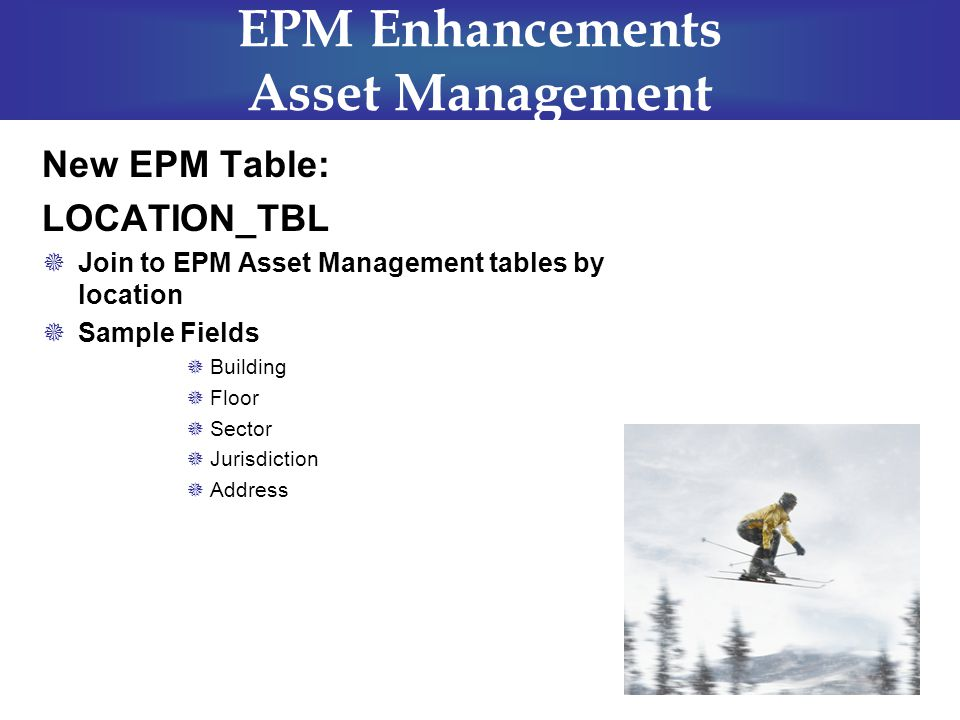EPM Enhancements Asset Management New EPM Table: LOCATION_TBL  Join to EPM Asset Management tables by location  Sample Fields  Building  Floor  Sector  Jurisdiction  Address