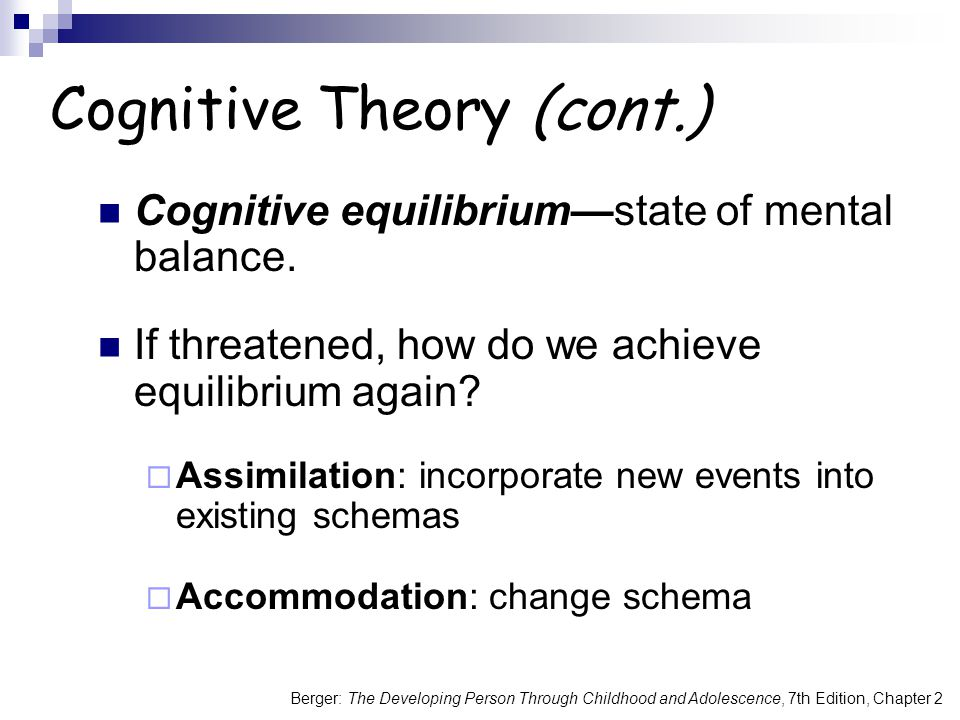 Berger: The Developing Person Through Childhood and Adolescence, 7th Edition, Chapter 2 Cognitive Theory (cont.) Cognitive equilibrium—state of mental balance.