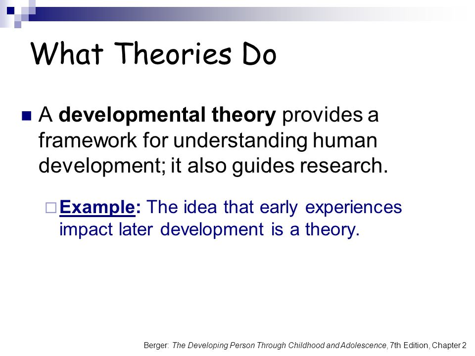 Berger: The Developing Person Through Childhood and Adolescence, 7th Edition, Chapter 2 What Theories Do A developmental theory provides a framework for understanding human development; it also guides research.