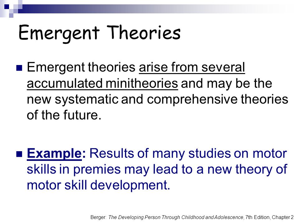 Berger: The Developing Person Through Childhood and Adolescence, 7th Edition, Chapter 2 Emergent theories arise from several accumulated minitheories and may be the new systematic and comprehensive theories of the future.