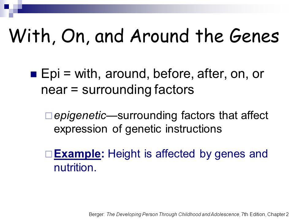 Berger: The Developing Person Through Childhood and Adolescence, 7th Edition, Chapter 2 With, On, and Around the Genes Epi = with, around, before, after, on, or near = surrounding factors  epigenetic—surrounding factors that affect expression of genetic instructions  Example: Height is affected by genes and nutrition.