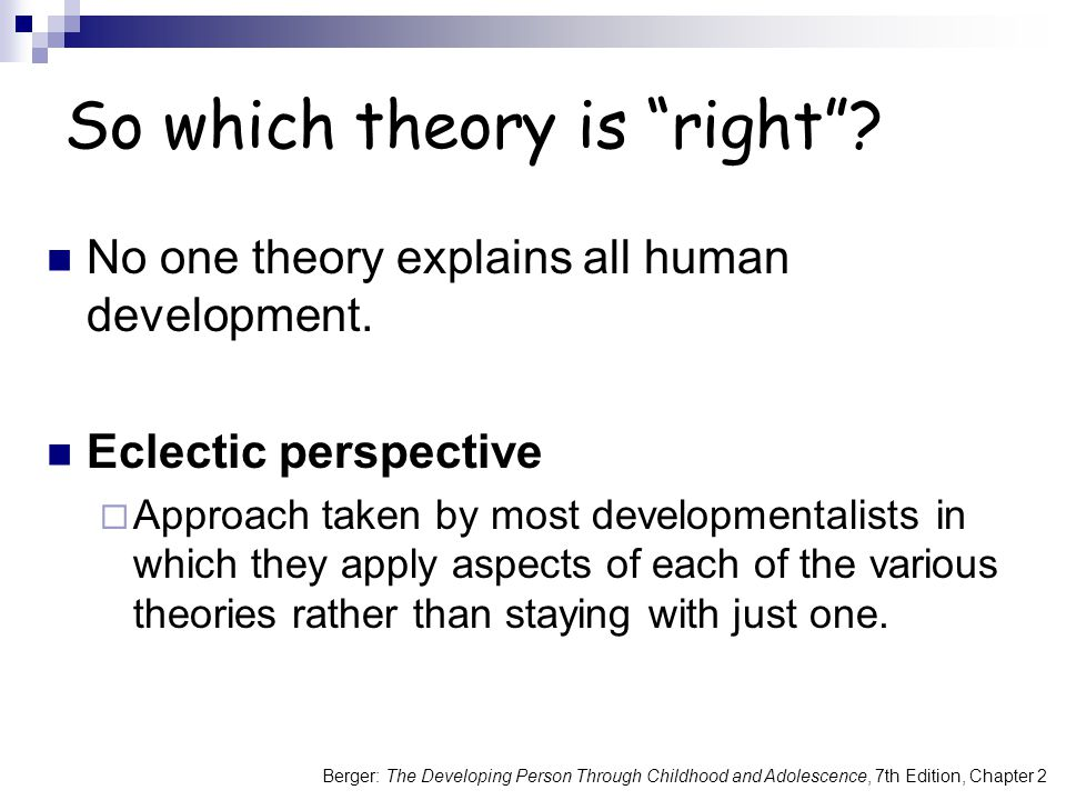 Berger: The Developing Person Through Childhood and Adolescence, 7th Edition, Chapter 2 So which theory is right .