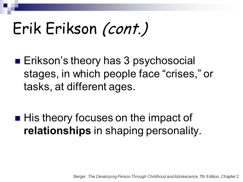 Berger: The Developing Person Through Childhood and Adolescence, 7th Edition, Chapter 2 Erik Erikson (cont.) Erikson's theory has 3 psychosocial stages, in which people face crises, or tasks, at different ages.