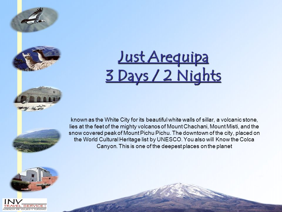 Just Arequipa 3 Days / 2 Nights known as the White City for its beautiful white walls of sillar, a volcanic stone, lies at the feet of the mighty volcanos of Mount Chachani, Mount Misti, and the snow covered peak of Mount Pichu Pichu.