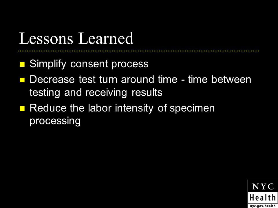 Lessons Learned Simplify consent process Decrease test turn around time - time between testing and receiving results Reduce the labor intensity of specimen processing