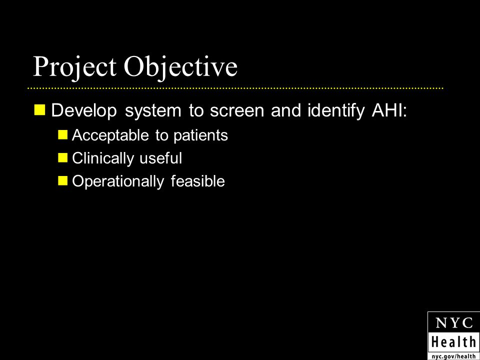 Project Objective Develop system to screen and identify AHI: Acceptable to patients Clinically useful Operationally feasible