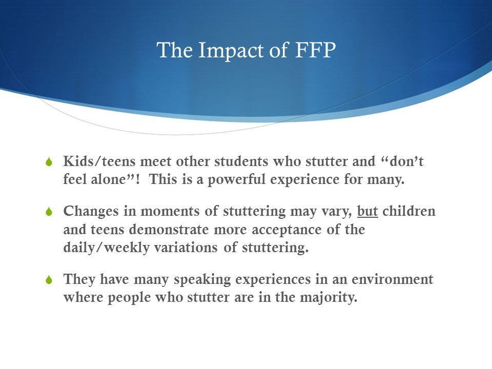The Impact of FFP  Kids/teens meet other students who stutter and don't feel alone .