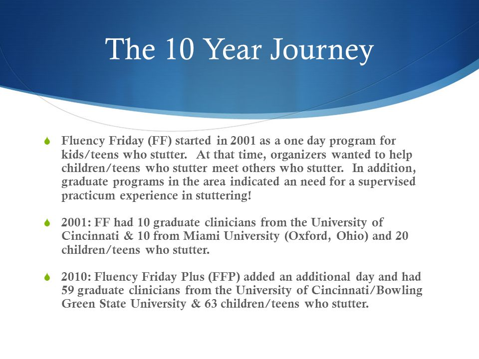 The 10 Year Journey  Fluency Friday (FF) started in 2001 as a one day program for kids/teens who stutter.