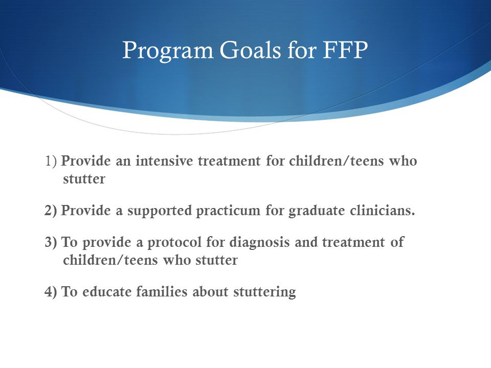 Program Goals for FFP 1) Provide an intensive treatment for children/teens who stutter 2) Provide a supported practicum for graduate clinicians.