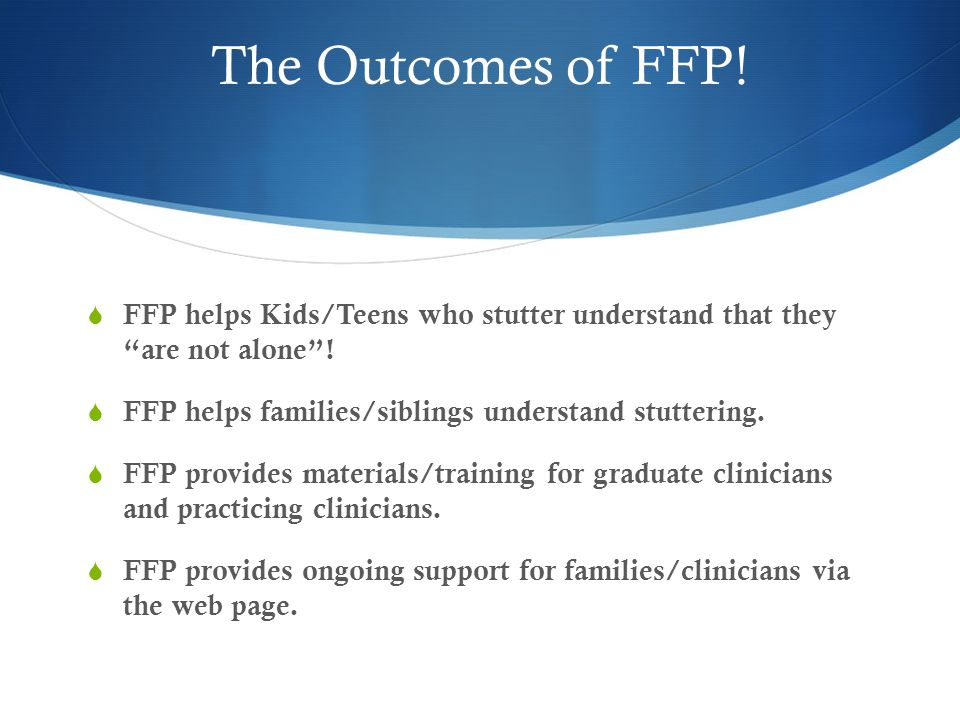 The Outcomes of FFP.  FFP helps Kids/Teens who stutter understand that they are not alone .
