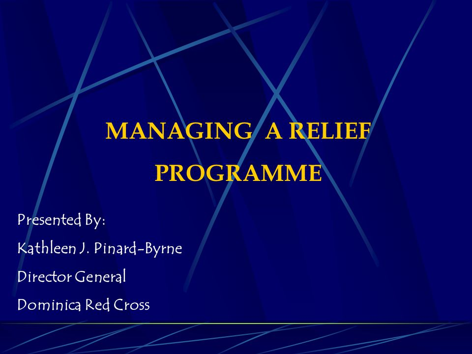 MANAGING A RELIEF PROGRAMME Presented By: Kathleen J. Pinard-Byrne Director General Dominica Red Cross