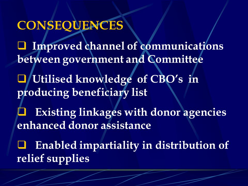 CONSEQUENCES  Improved channel of communications between government and Committee  Utilised knowledge of CBO's in producing beneficiary list  Exist