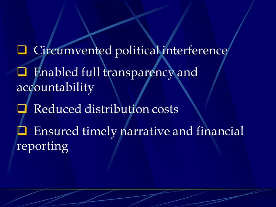  Circumvented political interference  Enabled full transparency and accountability  Reduced distribution costs  Ensured timely narrative and finan