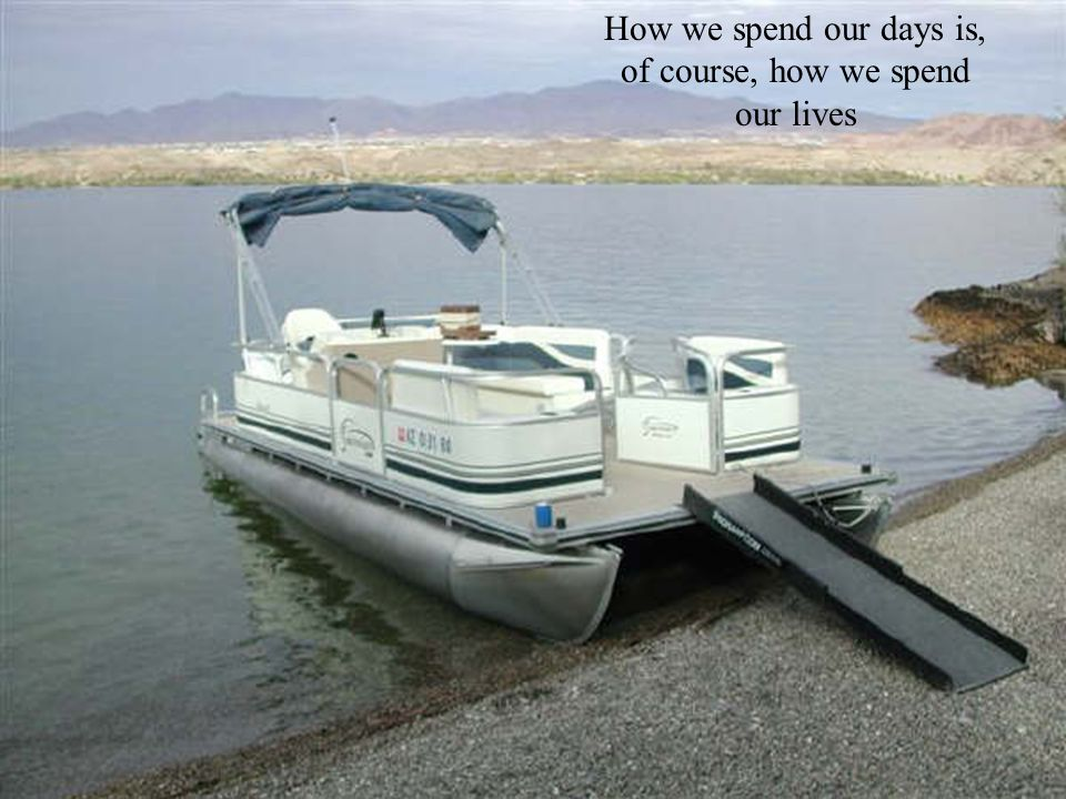 How we spend our days is, of course, how we spend our lives