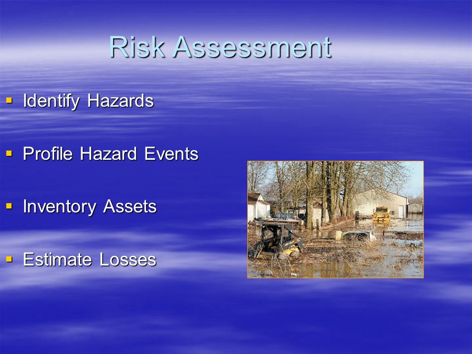 Risk Assessment  Identify Hazards  Profile Hazard Events  Inventory Assets  Estimate Losses
